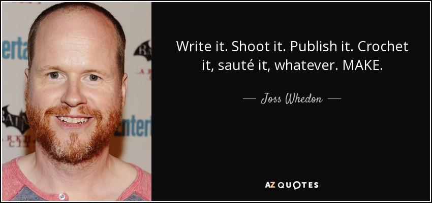 Write it. Shoot it. Publish it. Crochet it, sauté it, whatever. MAKE. - Joss Whedon