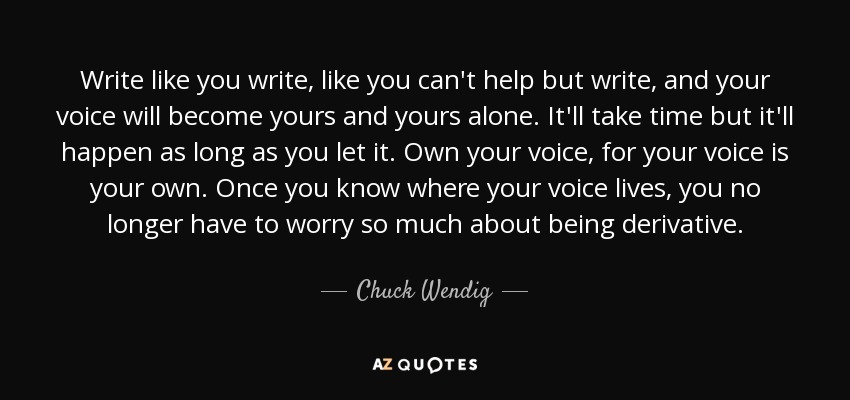 Write like you write, like you can't help but write, and your voice will become yours and yours alone. It'll take time but it'll happen as long as you let it. Own your voice, for your voice is your own. Once you know where your voice lives, you no longer have to worry so much about being derivative. - Chuck Wendig