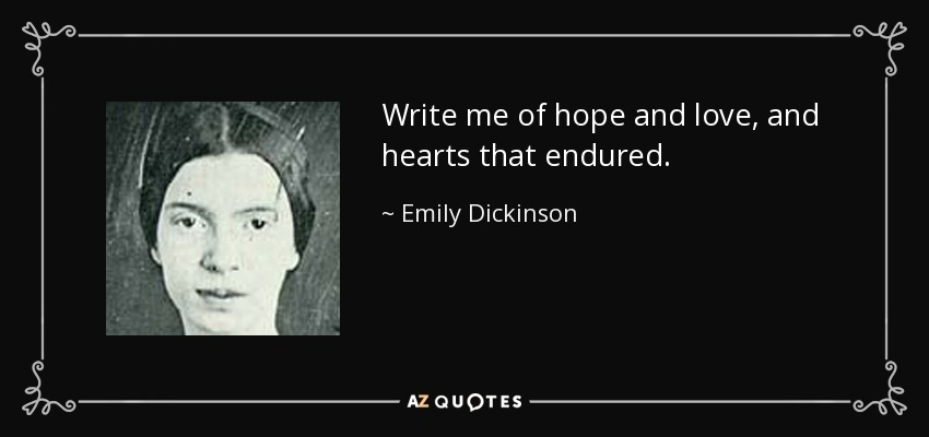 Write me of hope and love, and hearts that endured. - Emily Dickinson
