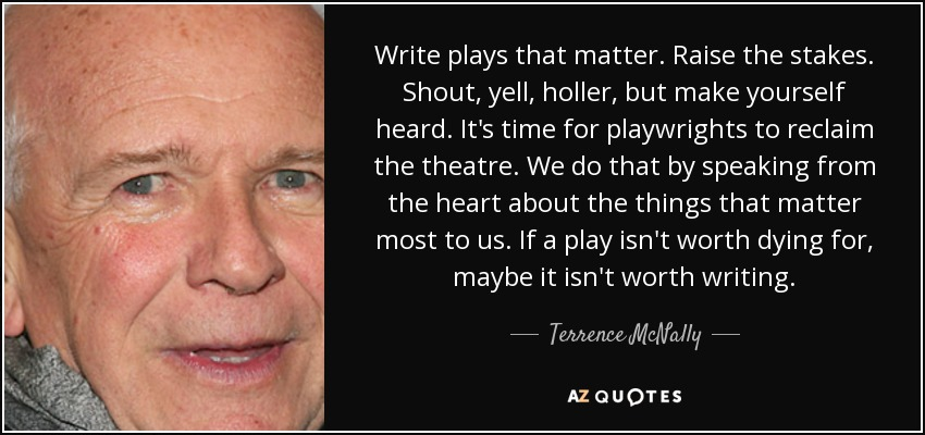 Write plays that matter. Raise the stakes. Shout, yell, holler, but make yourself heard. It's time for playwrights to reclaim the theatre. We do that by speaking from the heart about the things that matter most to us. If a play isn't worth dying for, maybe it isn't worth writing. - Terrence McNally