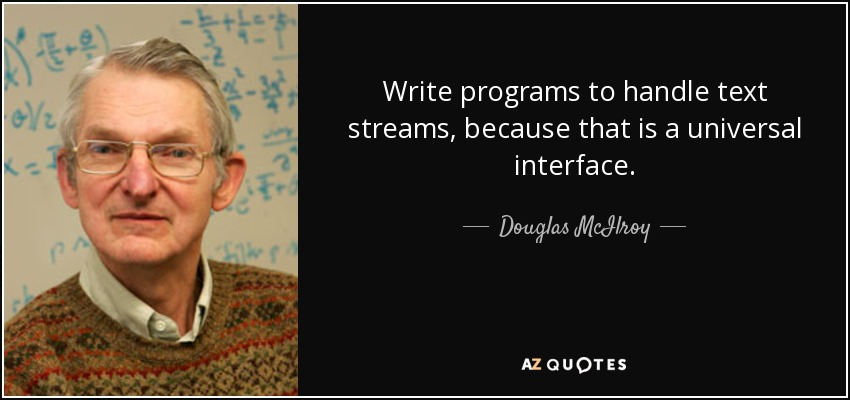 Write programs to handle text streams, because that is a universal interface. - Douglas McIlroy
