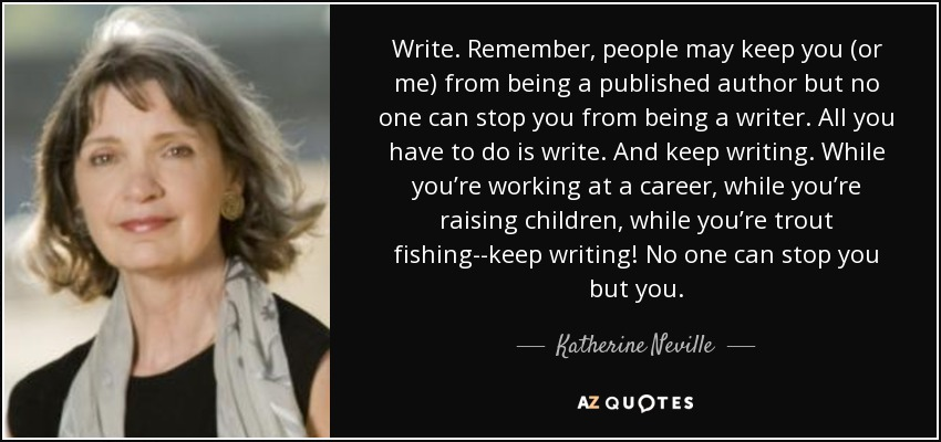 Write. Remember, people may keep you (or me) from being a published author but no one can stop you from being a writer. All you have to do is write. And keep writing. While you're working at a career, while you're raising children, while you're trout fishing--keep writing! No one can stop you but you. - Katherine Neville