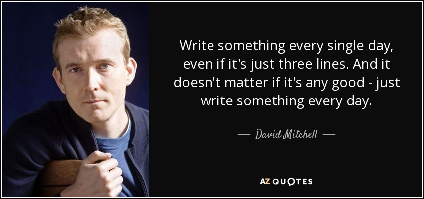 Write something every single day, even if it's just three lines. And it doesn't matter if it's any good - just write something every day. - David Mitchell