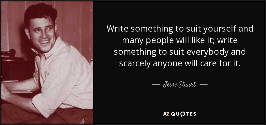 Write something to suit yourself and many people will like it; write something to suit everybody and scarcely anyone will care for it. - Jesse Stuart