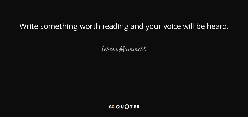 Write something worth reading and your voice will be heard. - Teresa Mummert