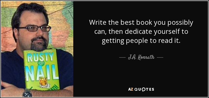 Write the best book you possibly can, then dedicate yourself to getting people to read it. - J.A. Konrath