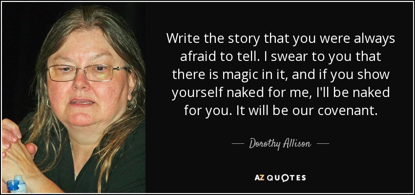 Write the story that you were always afraid to tell. I swear to you that there is magic in it, and if you show yourself naked for me, I'll be naked for you. It will be our covenant. - Dorothy Allison