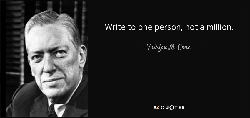 Write to one person, not a million. - Fairfax M. Cone