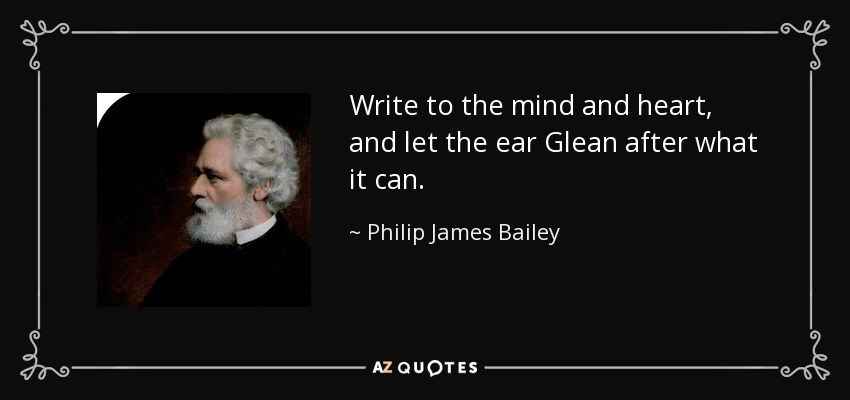 Write to the mind and heart, and let the ear Glean after what it can. - Philip James Bailey
