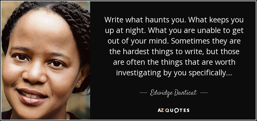 Write what haunts you. What keeps you up at night. What you are unable to get out of your mind. Sometimes they are the hardest things to write, but those are often the things that are worth investigating by you specifically. . . - Edwidge Danticat