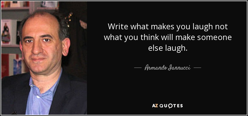 Write what makes you laugh not what you think will make someone else laugh. - Armando Iannucci