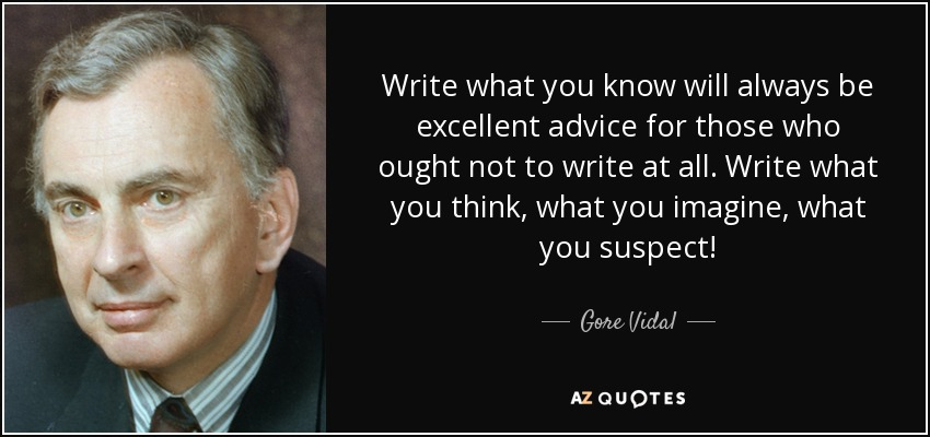 Write what you know will always be excellent advice for those who ought not to write at all. Write what you think, what you imagine, what you suspect! - Gore Vidal