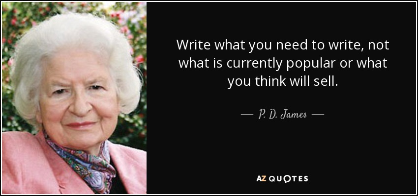 Write what you need to write, not what is currently popular or what you think will sell. - P. D. James