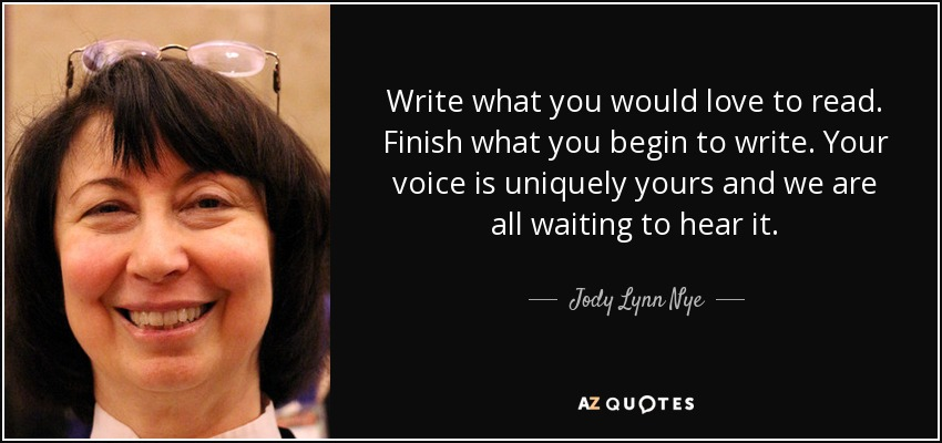 Write what you would love to read. Finish what you begin to write. Your voice is uniquely yours and we are all waiting to hear it. - Jody Lynn Nye