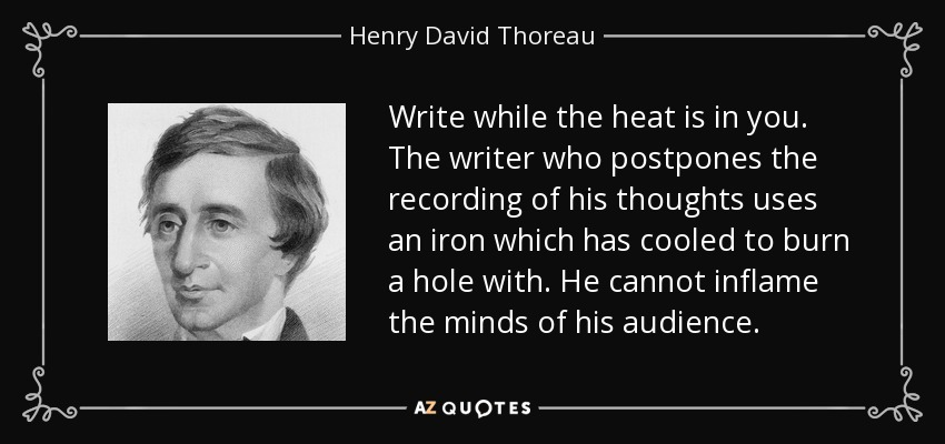Write while the heat is in you. The writer who postpones the recording of his thoughts uses an iron which has cooled to burn a hole with. He cannot inflame the minds of his audience. - Henry David Thoreau