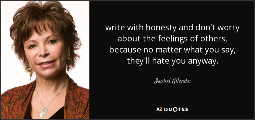write with honesty and don't worry about the feelings of others, because no matter what you say, they'll hate you anyway. - Isabel Allende
