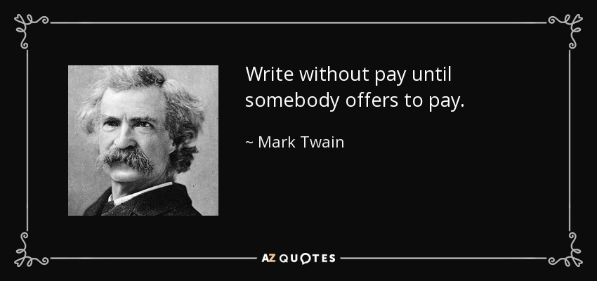 Write without pay until somebody offers to pay. - Mark Twain
