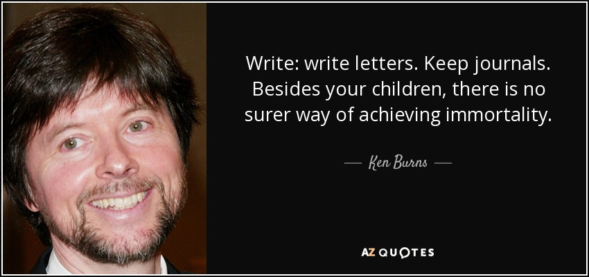 Write: write letters. Keep journals. Besides your children, there is no surer way of achieving immortality. - Ken Burns
