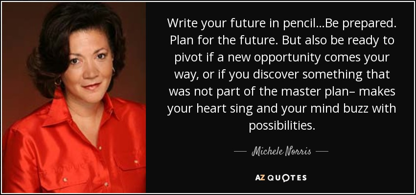 Write your future in pencil…Be prepared. Plan for the future. But also be ready to pivot if a new opportunity comes your way, or if you discover something that was not part of the master plan– makes your heart sing and your mind buzz with possibilities. - Michele Norris