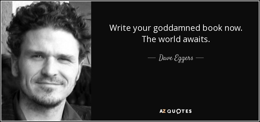 Write your goddamned book now. The world awaits. - Dave Eggers