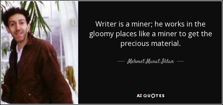 Writer is a miner; he works in the gloomy places like a miner to get the precious material. - Mehmet Murat Ildan