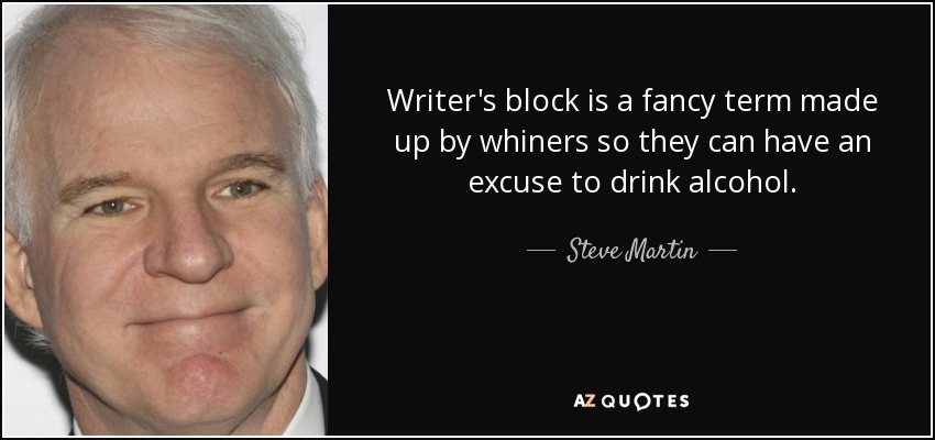 Writer's block is a fancy term made up by whiners so they can have an excuse to drink alcohol. - Steve Martin