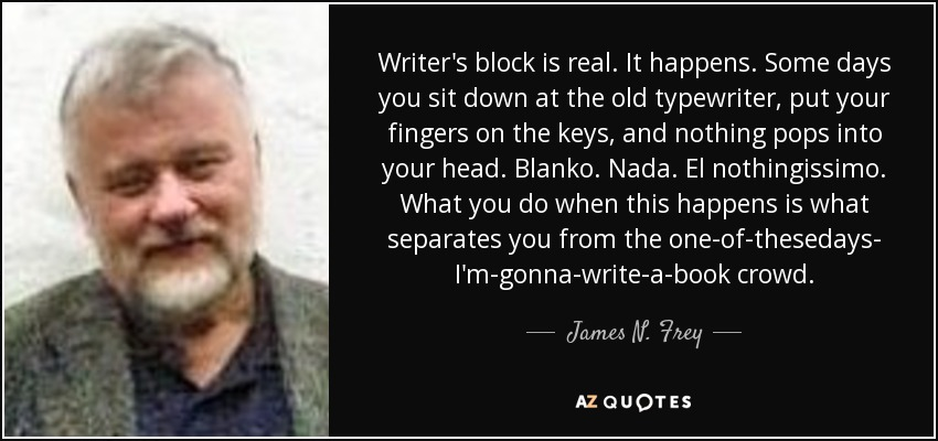 Writer's block is real. It happens. Some days you sit down at the old typewriter, put your fingers on the keys, and nothing pops into your head. Blanko. Nada. El nothingissimo. What you do when this happens is what separates you from the one-of-thesedays- I'm-gonna-write-a-book crowd. - James N. Frey