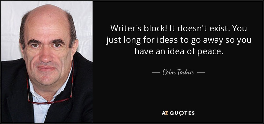 Writer's block! It doesn't exist. You just long for ideas to go away so you have an idea of peace. - Colm Toibin