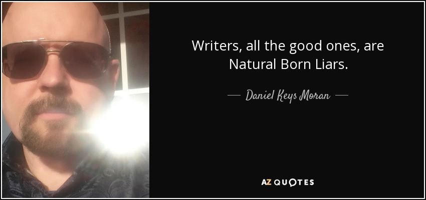 Writers, all the good ones, are Natural Born Liars. - Daniel Keys Moran