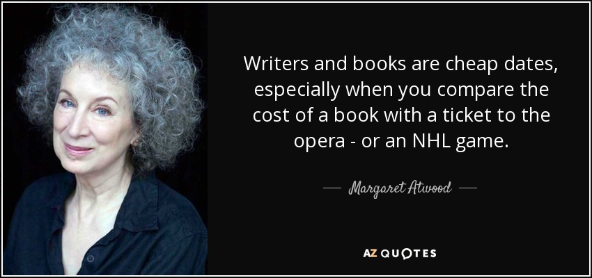 Writers and books are cheap dates, especially when you compare the cost of a book with a ticket to the opera - or an NHL game. - Margaret Atwood
