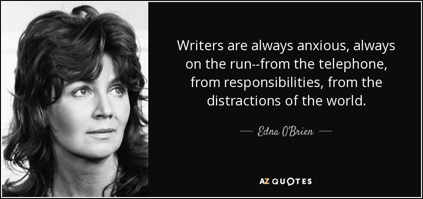 Writers are always anxious, always on the run--from the telephone, from responsibilities, from the distractions of the world. - Edna O'Brien