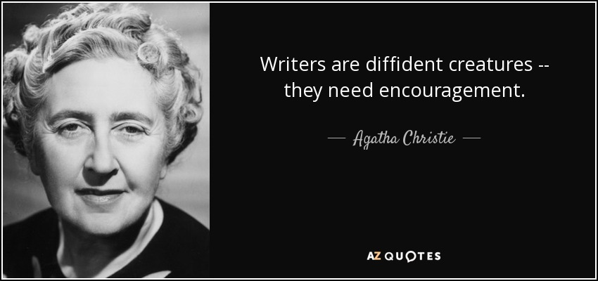 Writers are diffident creatures -- they need encouragement. - Agatha Christie