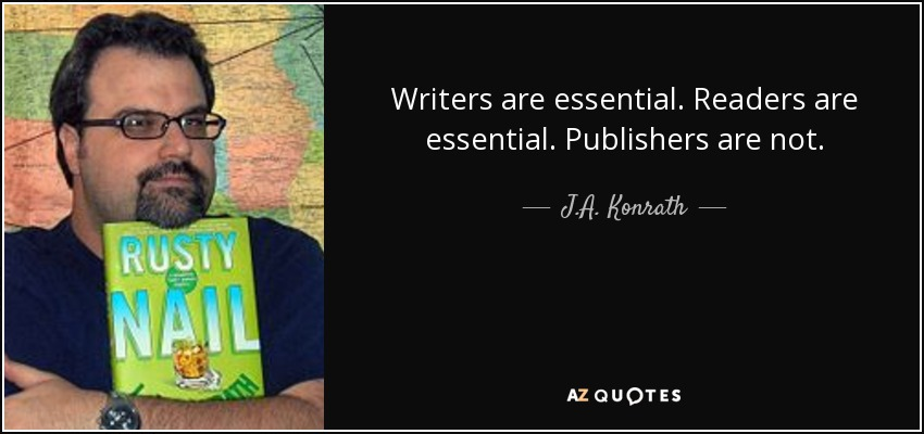 Writers are essential. Readers are essential. Publishers are not. - J.A. Konrath
