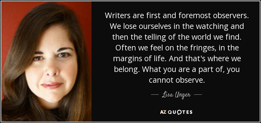 Writers are first and foremost observers. We lose ourselves in the watching and then the telling of the world we find. Often we feel on the fringes, in the margins of life. And that's where we belong. What you are a part of, you cannot observe. - Lisa Unger