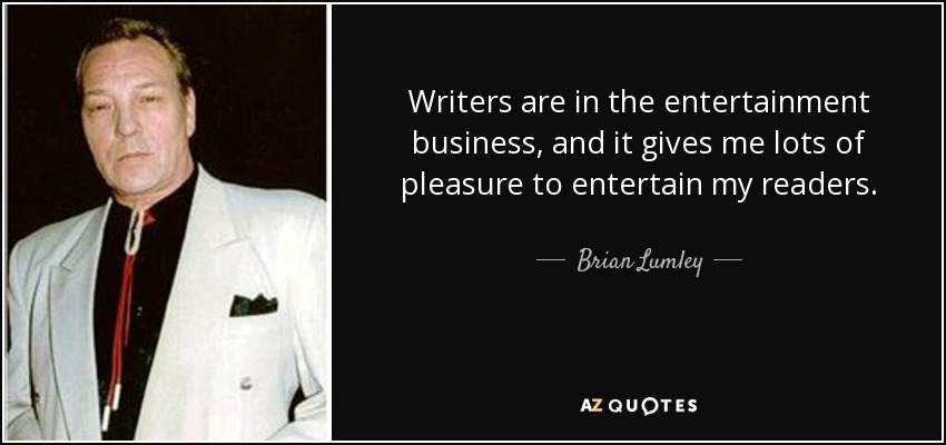 Writers are in the entertainment business, and it gives me lots of pleasure to entertain my readers. - Brian Lumley