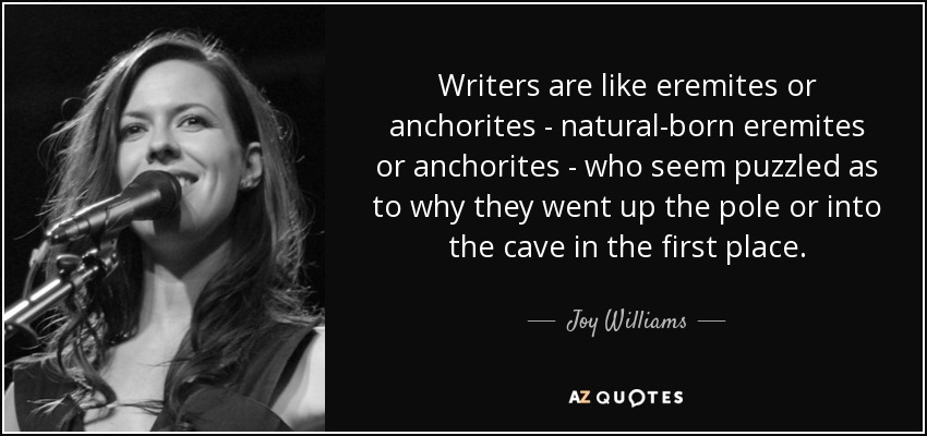 Writers are like eremites or anchorites - natural-born eremites or anchorites - who seem puzzled as to why they went up the pole or into the cave in the first place. - Joy Williams