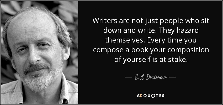Writers are not just people who sit down and write. They hazard themselves. Every time you compose a book your composition of yourself is at stake. - E. L. Doctorow