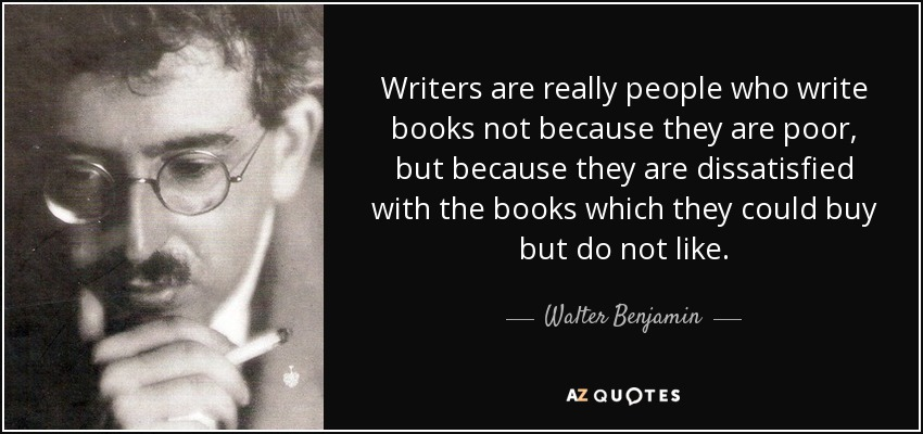 Writers are really people who write books not because they are poor, but because they are dissatisfied with the books which they could buy but do not like. - Walter Benjamin