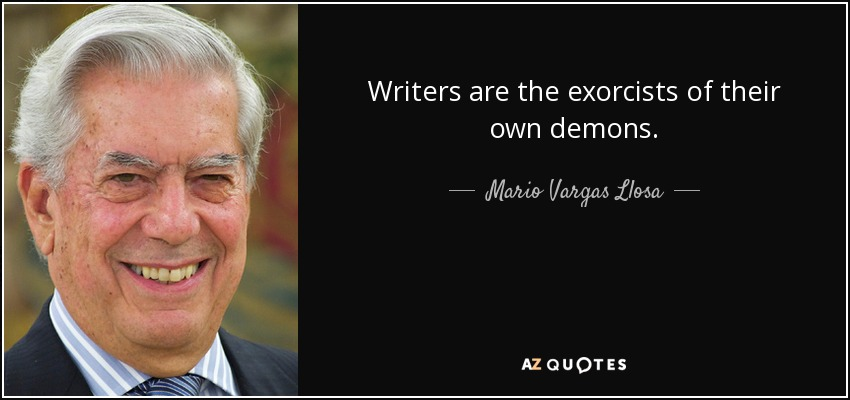 Writers are the exorcists of their own demons. - Mario Vargas Llosa