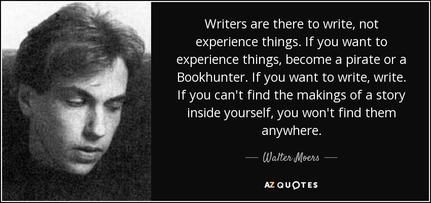 Writers are there to write, not experience things. If you want to experience things, become a pirate or a Bookhunter. If you want to write, write. If you can't find the makings of a story inside yourself, you won't find them anywhere. - Walter Moers