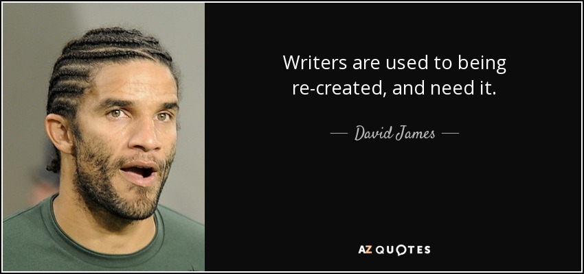 Writers are used to being re-created, and need it. - David James