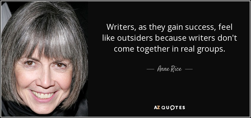Writers, as they gain success, feel like outsiders because writers don't come together in real groups. - Anne Rice