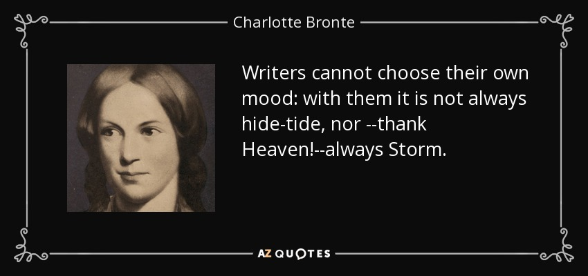 Writers cannot choose their own mood: with them it is not always hide-tide, nor --thank Heaven!--always Storm. - Charlotte Bronte