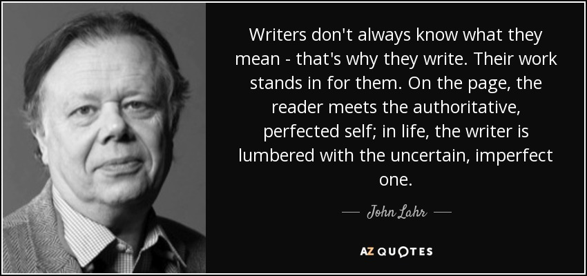 Writers don't always know what they mean - that's why they write. Their work stands in for them. On the page, the reader meets the authoritative, perfected self; in life, the writer is lumbered with the uncertain, imperfect one. - John Lahr