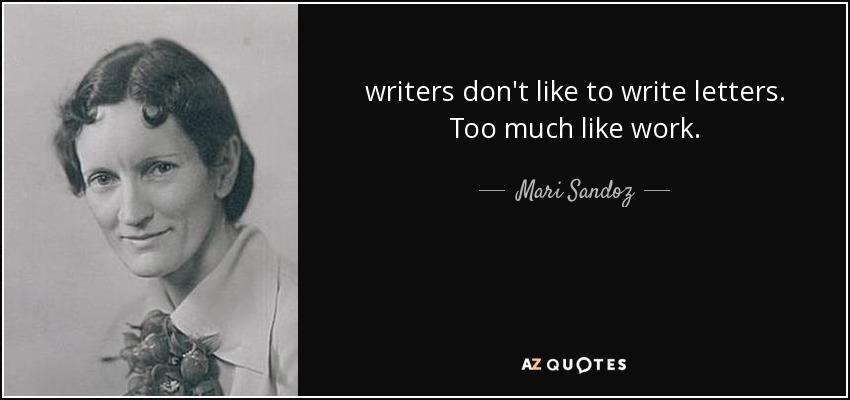 writers don't like to write letters. Too much like work. - Mari Sandoz