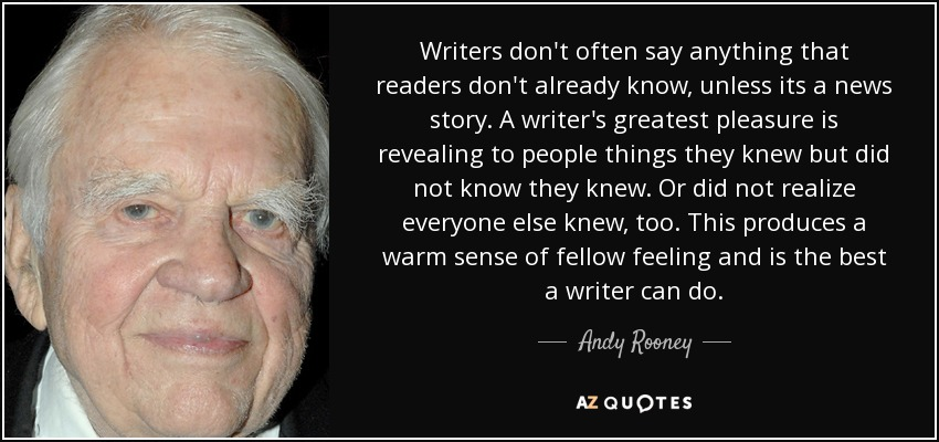 Writers don't often say anything that readers don't already know, unless its a news story. A writer's greatest pleasure is revealing to people things they knew but did not know they knew. Or did not realize everyone else knew, too. This produces a warm sense of fellow feeling and is the best a writer can do. - Andy Rooney