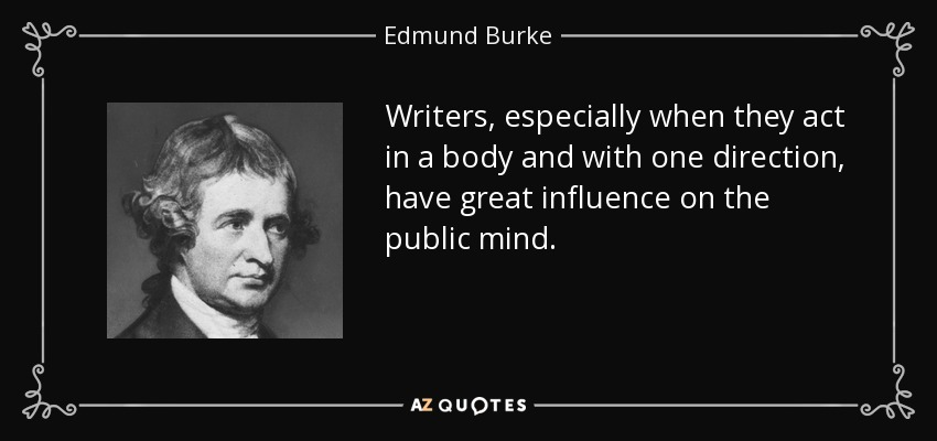 Writers, especially when they act in a body and with one direction, have great influence on the public mind. - Edmund Burke