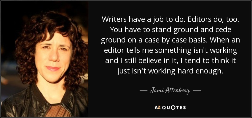 Writers have a job to do. Editors do, too. You have to stand ground and cede ground on a case by case basis. When an editor tells me something isn't working and I still believe in it, I tend to think it just isn't working hard enough. - Jami Attenberg
