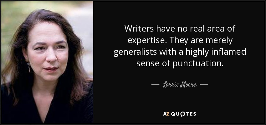Writers have no real area of expertise. They are merely generalists with a highly inflamed sense of punctuation. - Lorrie Moore
