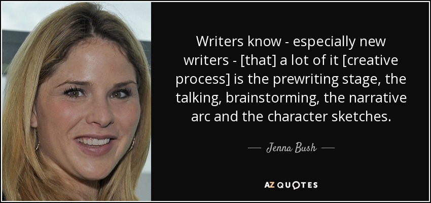Writers know - especially new writers - [that] a lot of it [creative process] is the prewriting stage, the talking, brainstorming, the narrative arc and the character sketches. - Jenna Bush